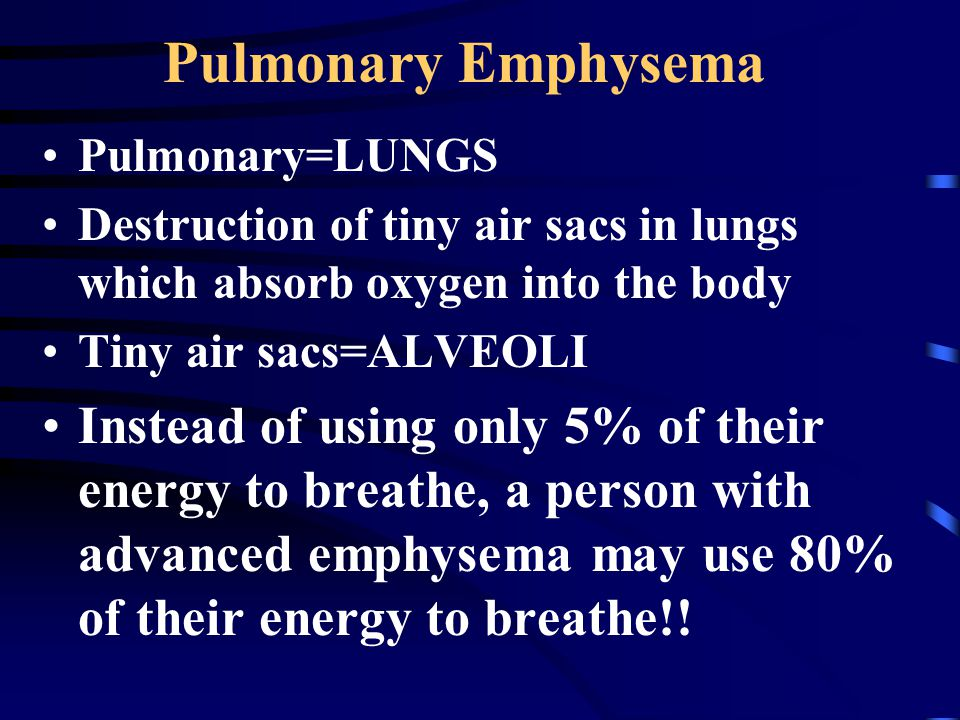 Pulmonary Emphysema Pulmonary=LUNGS. Destruction of tiny air sacs in lungs which absorb oxygen into the body.