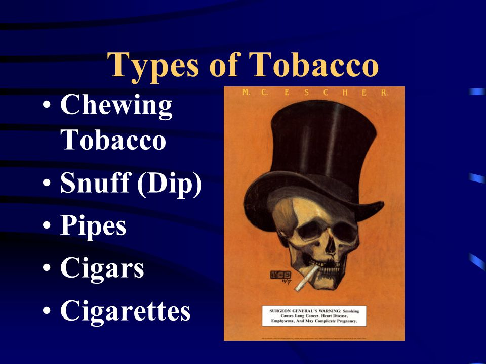 Types of Tobacco Chewing Tobacco Snuff (Dip) Pipes Cigars Cigarettes