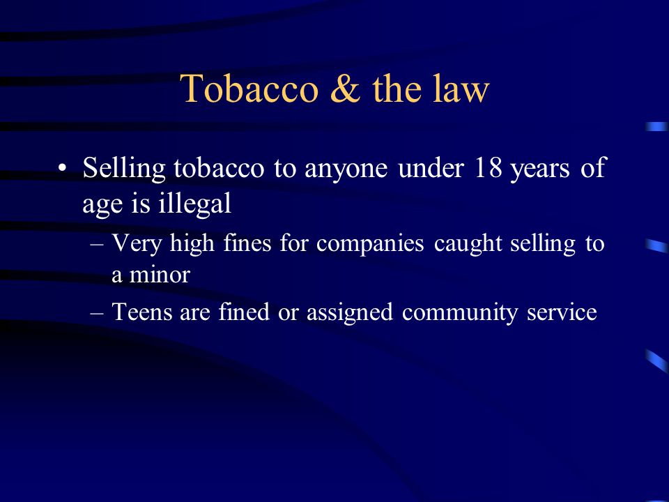 Tobacco & the law Selling tobacco to anyone under 18 years of age is illegal. Very high fines for companies caught selling to a minor.