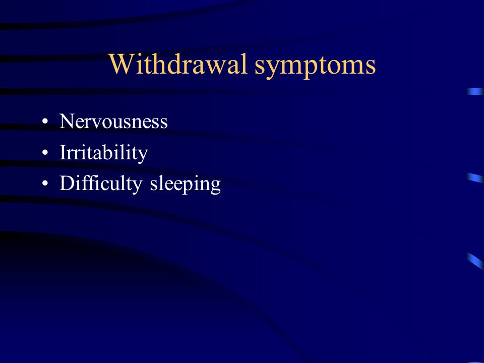 Withdrawal symptoms Nervousness Irritability Difficulty sleeping