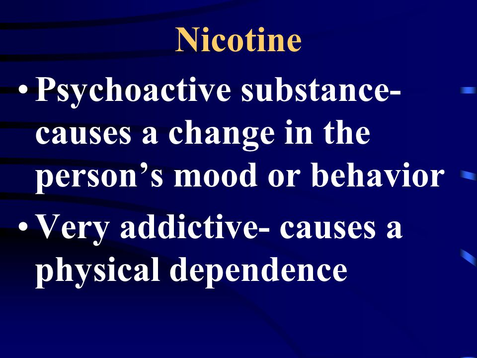 Nicotine Psychoactive substance- causes a change in the person's mood or behavior.