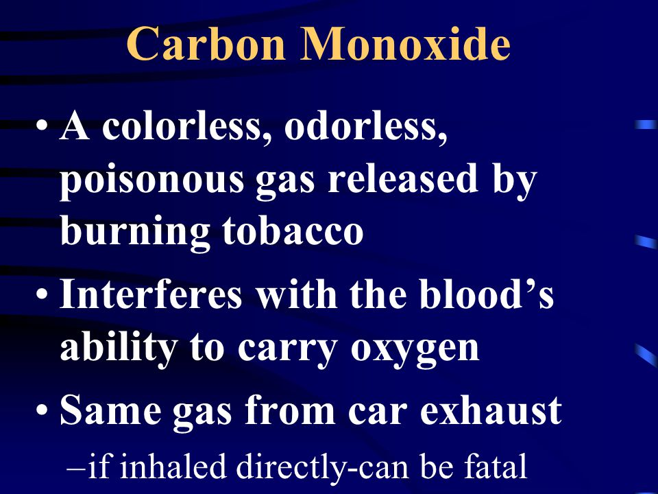 Carbon Monoxide A colorless, odorless, poisonous gas released by burning tobacco. Interferes with the blood's ability to carry oxygen.