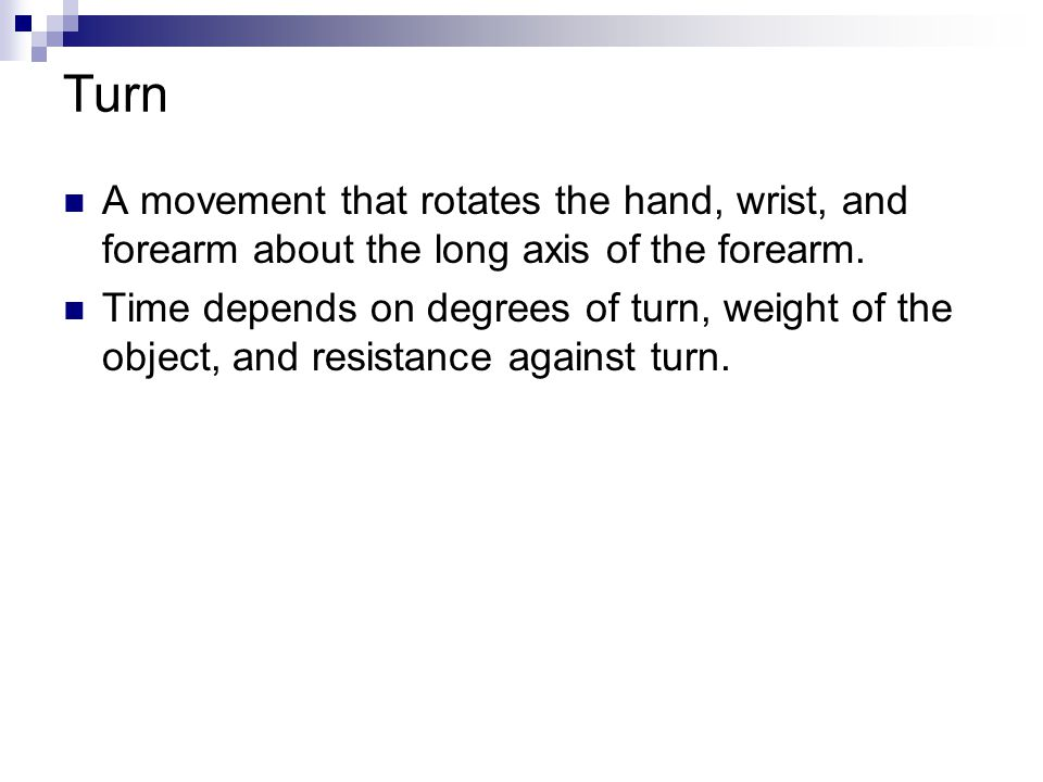 Turn A movement that rotates the hand, wrist, and forearm about the long axis of the forearm.