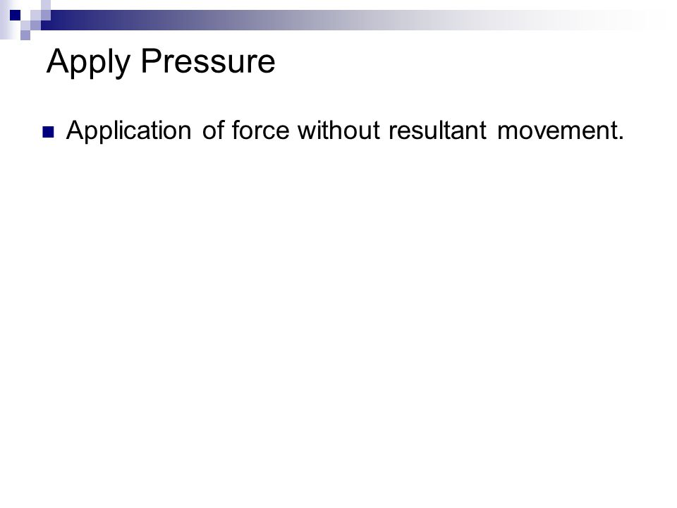 Apply Pressure Application of force without resultant movement.