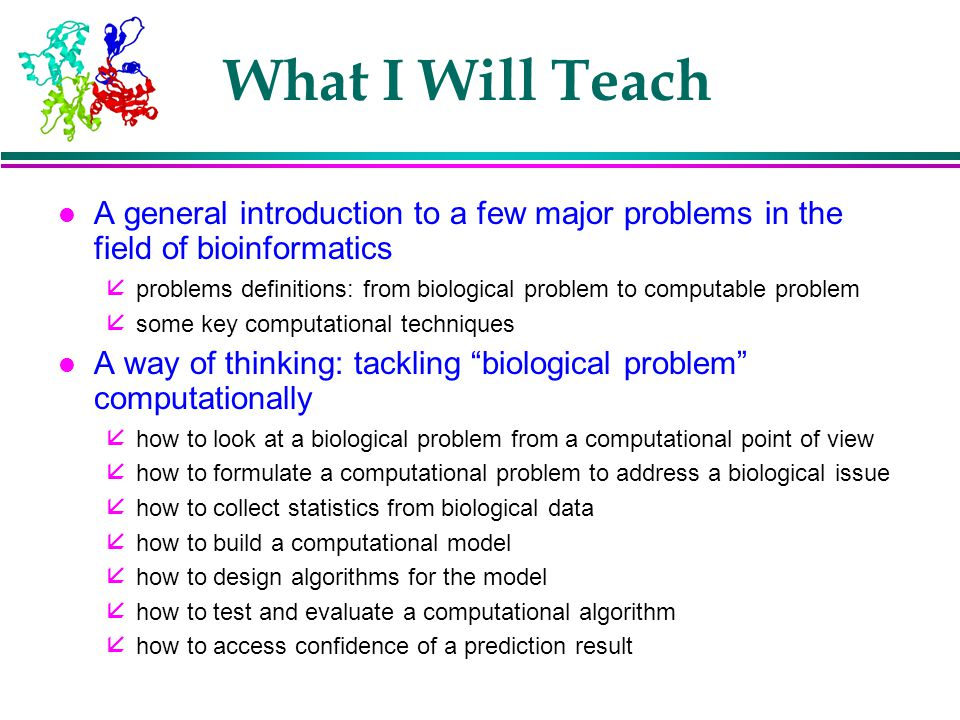 What I Will Teach A general introduction to a few major problems in the field of bioinformatics.