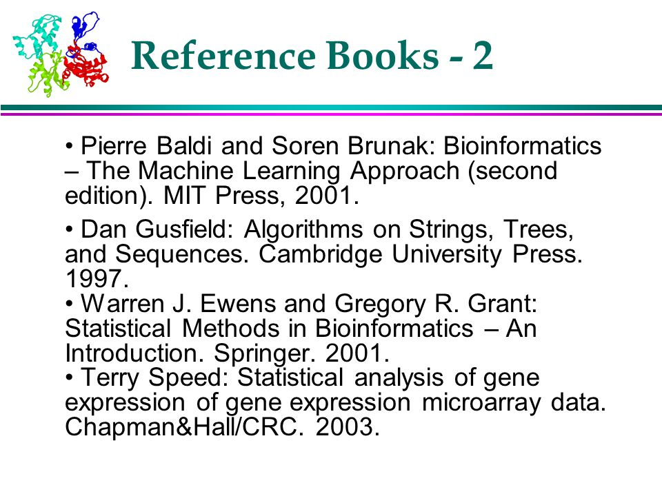 Reference Books - 2 • Pierre Baldi and Soren Brunak: Bioinformatics – The Machine Learning Approach (second edition). MIT Press, 2001.