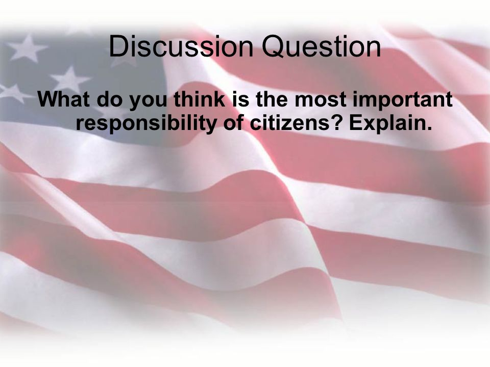 Discussion Question What do you think is the most important responsibility of citizens Explain.