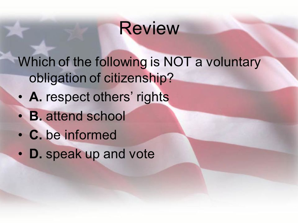Review Which of the following is NOT a voluntary obligation of citizenship A. respect others' rights.