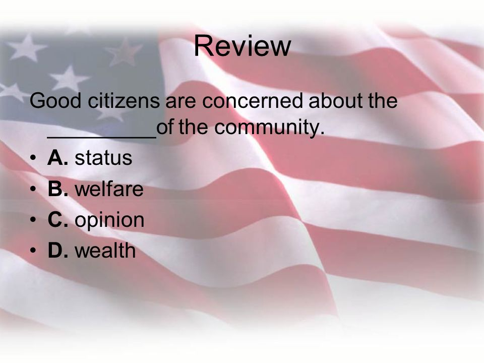 Review Good citizens are concerned about the _________of the community. A. status. B. welfare. C. opinion.