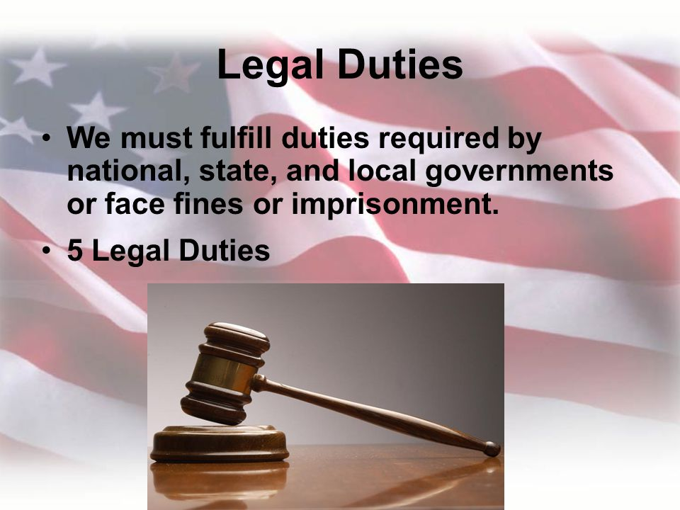 Legal Duties We must fulfill duties required by national, state, and local governments or face fines or imprisonment.
