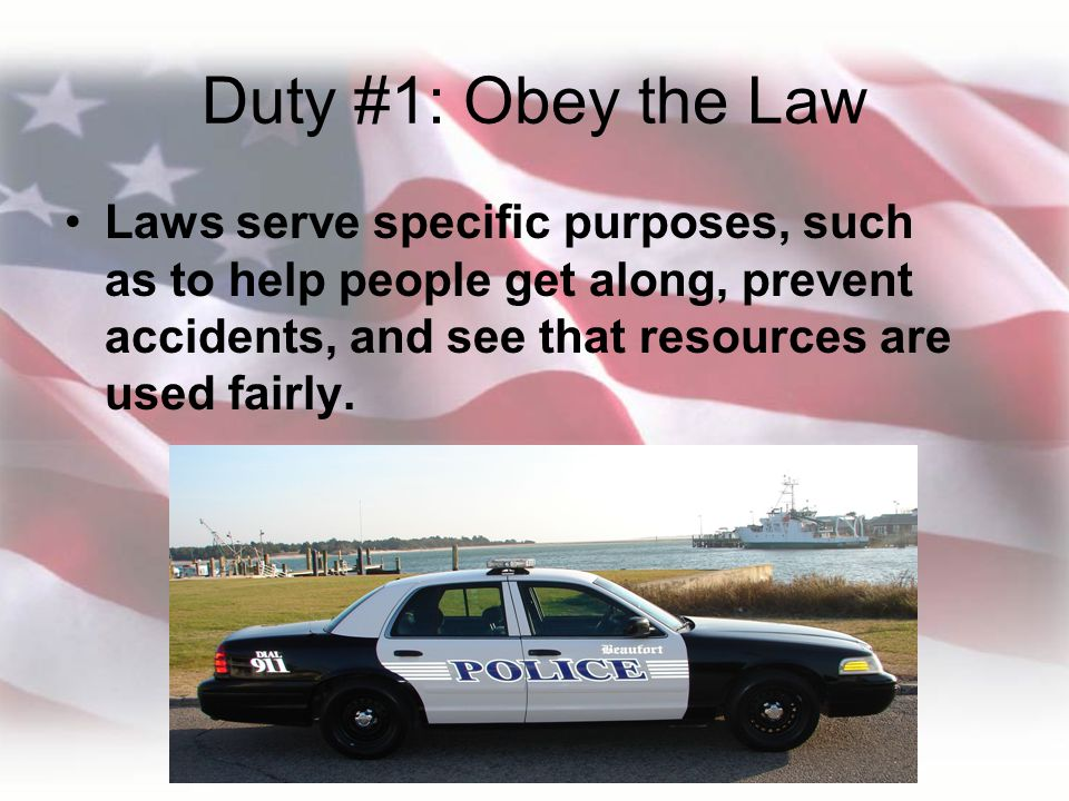 Duty #1: Obey the Law Laws serve specific purposes, such as to help people get along, prevent accidents, and see that resources are used fairly.