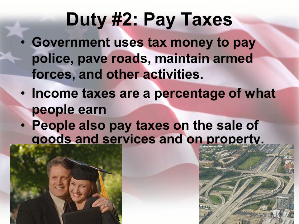 Duty #2: Pay Taxes Government uses tax money to pay police, pave roads, maintain armed forces, and other activities.
