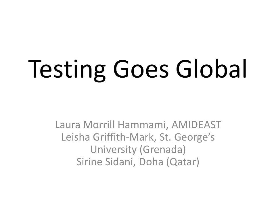 Testing Goes Global Laura Morrill Hammami, AMIDEAST Leisha Griffith-Mark, St. George's University (Grenada) Sirine Sidani, Doha (Qatar)