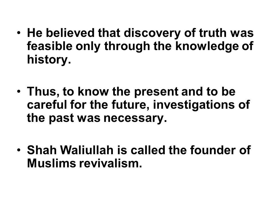 He believed that discovery of truth was feasible only through the knowledge of history.