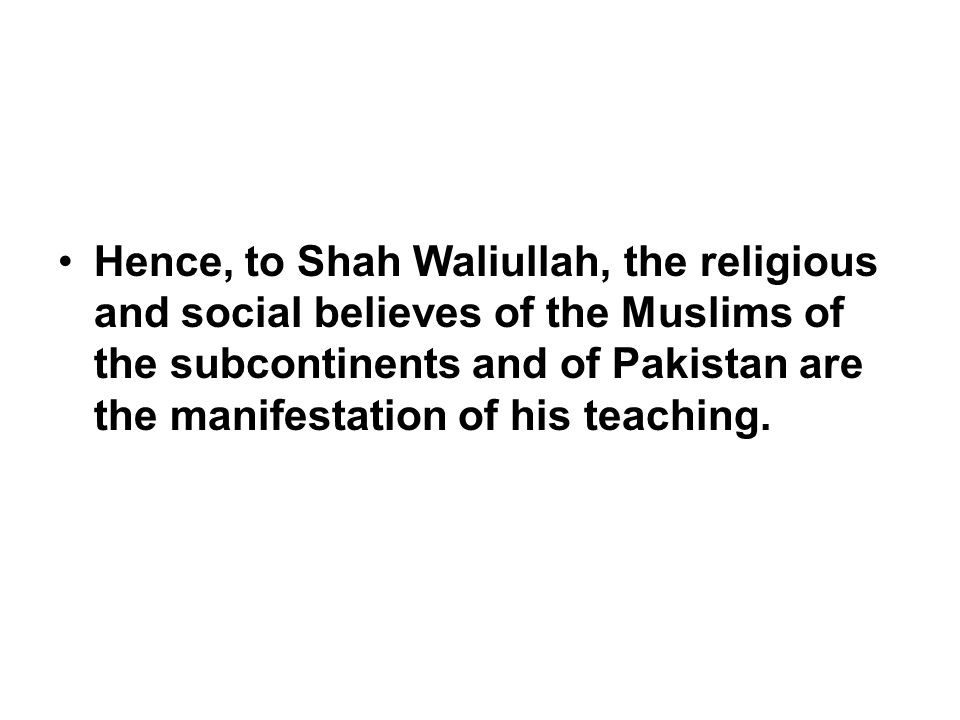 Hence, to Shah Waliullah, the religious and social believes of the Muslims of the subcontinents and of Pakistan are the manifestation of his teaching.