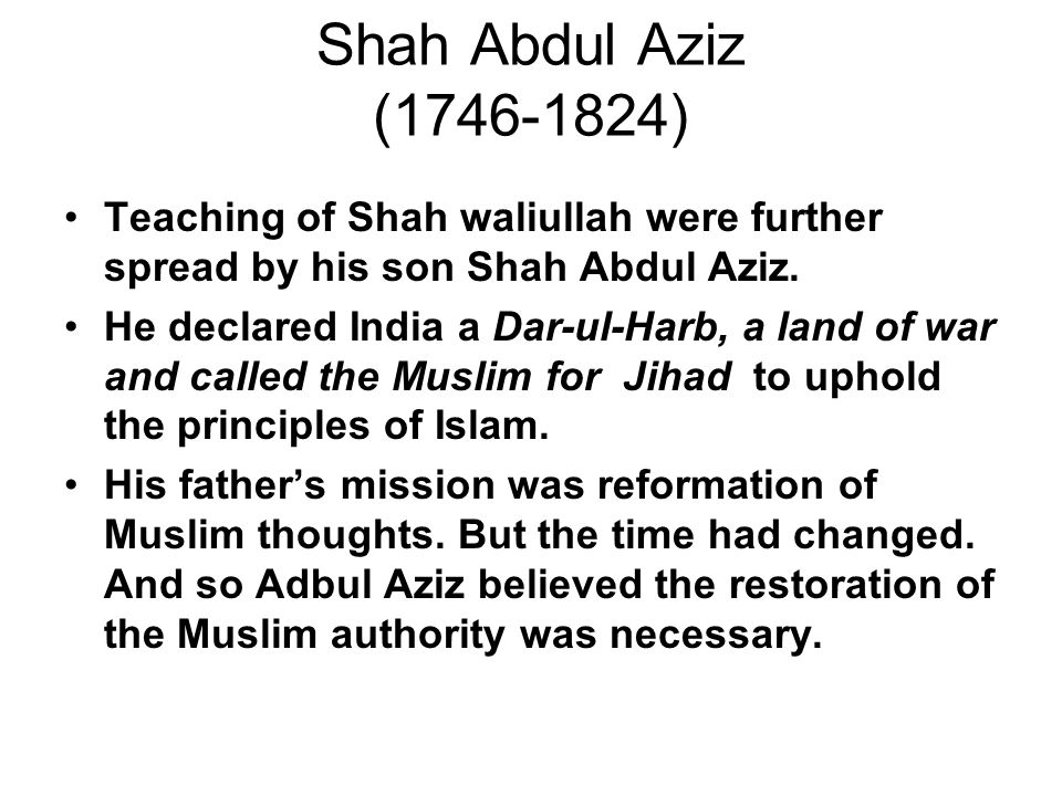 Shah Abdul Aziz (1746-1824) Teaching of Shah waliullah were further spread by his son Shah Abdul Aziz.