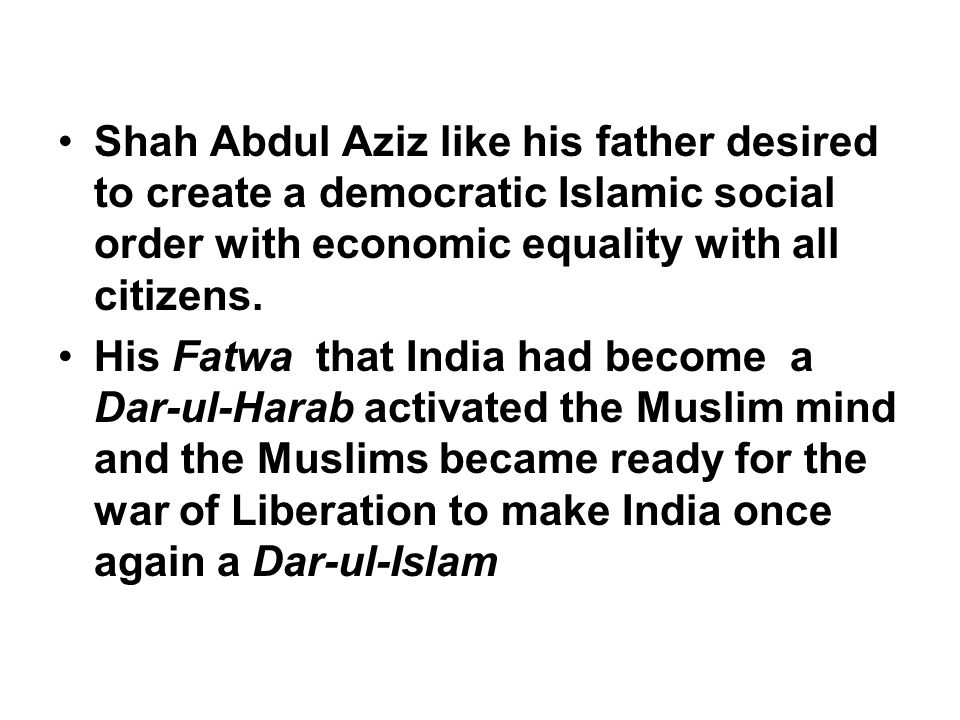 Shah Abdul Aziz like his father desired to create a democratic Islamic social order with economic equality with all citizens.