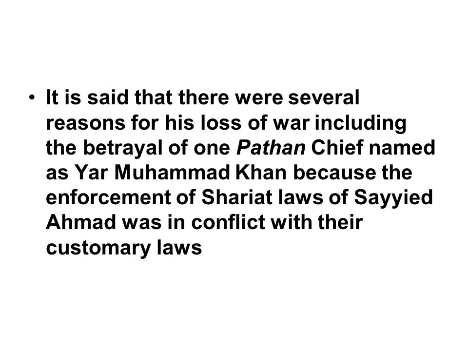 It is said that there were several reasons for his loss of war including the betrayal of one Pathan Chief named as Yar Muhammad Khan because the enforcement of Shariat laws of Sayyied Ahmad was in conflict with their customary laws