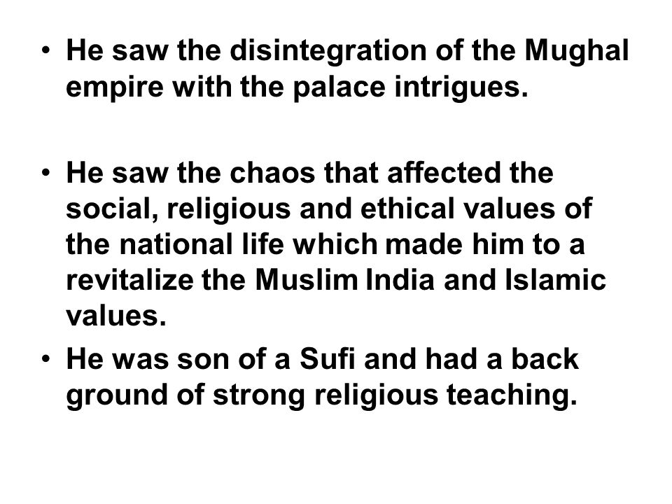 He saw the disintegration of the Mughal empire with the palace intrigues.
