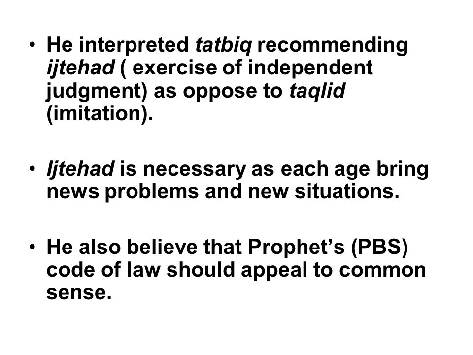He interpreted tatbiq recommending ijtehad ( exercise of independent judgment) as oppose to taqlid (imitation).