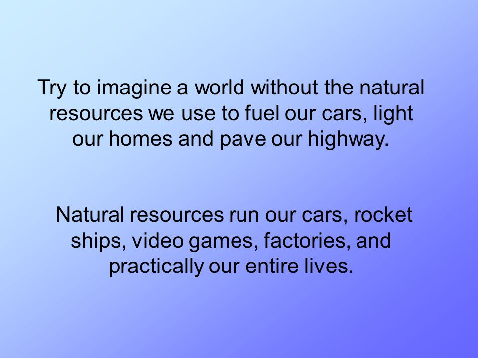 Try to imagine a world without the natural resources we use to fuel our cars, light our homes and pave our highway.
