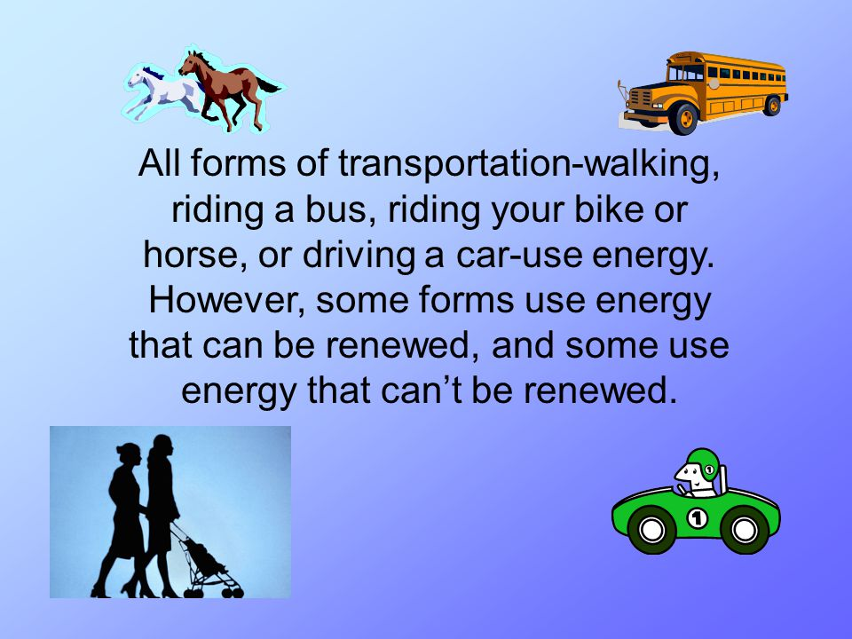 All forms of transportation-walking, riding a bus, riding your bike or horse, or driving a car-use energy.