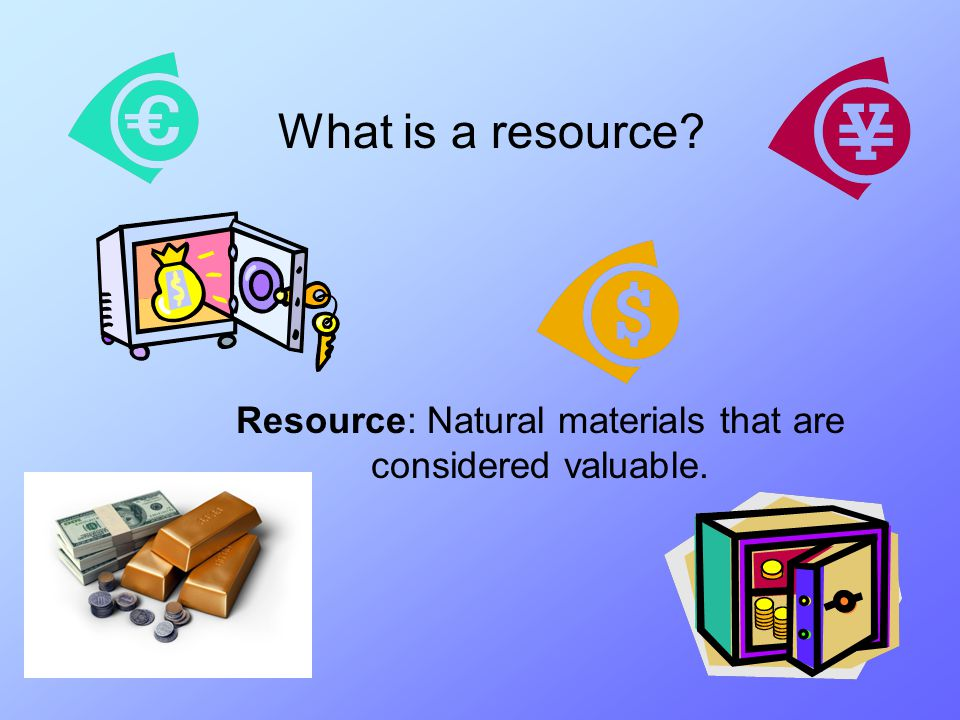 Resource: Natural materials that are considered valuable.