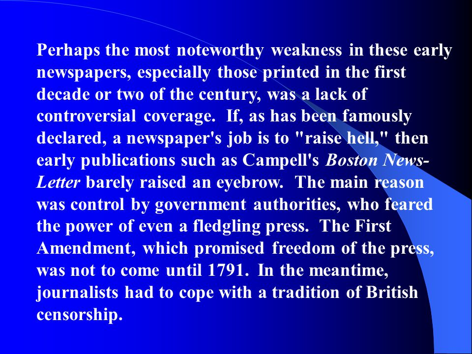 Perhaps the most noteworthy weakness in these early newspapers, especially those printed in the first decade or two of the century, was a lack of controversial coverage. If, as has been famously declared, a newspaper s job is to raise hell, then early publications such as Campell s Boston News-Letter barely raised an eyebrow. The main reason was control by government authorities, who feared the power of even a fledgling press. The First Amendment, which promised freedom of the press, was not to come until 1791. In the meantime, journalists had to cope with a tradition of British censorship.