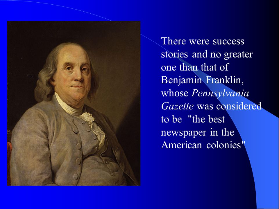 There were success stories and no greater one than that of Benjamin Franklin, whose Pennsylvania Gazette was considered to be the best newspaper in the American colonies