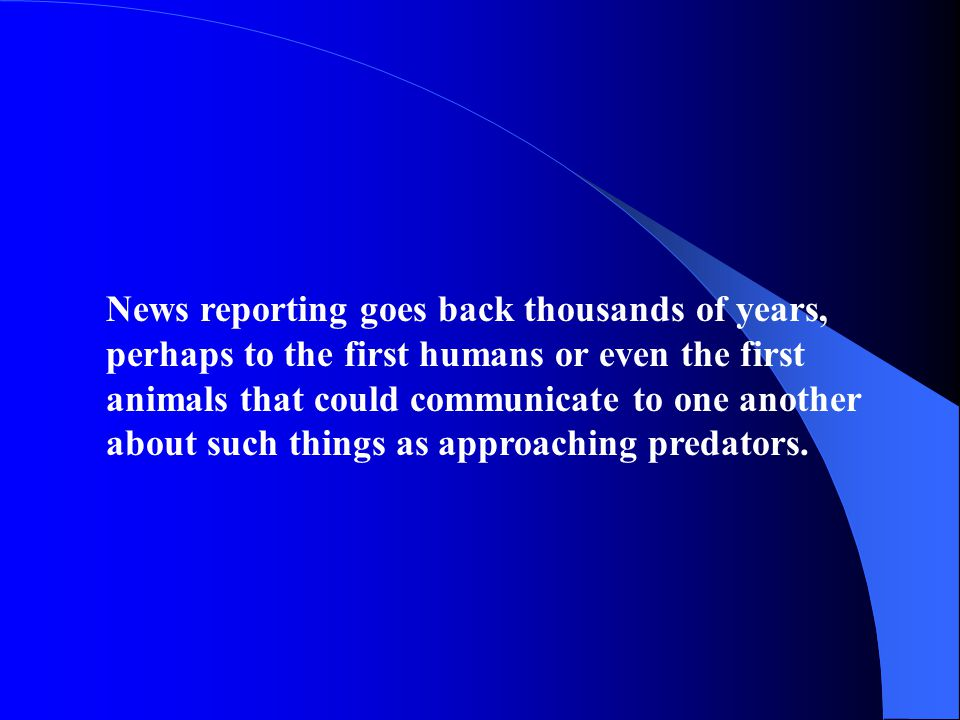 News reporting goes back thousands of years, perhaps to the first humans or even the first animals that could communicate to one another about such things as approaching predators.