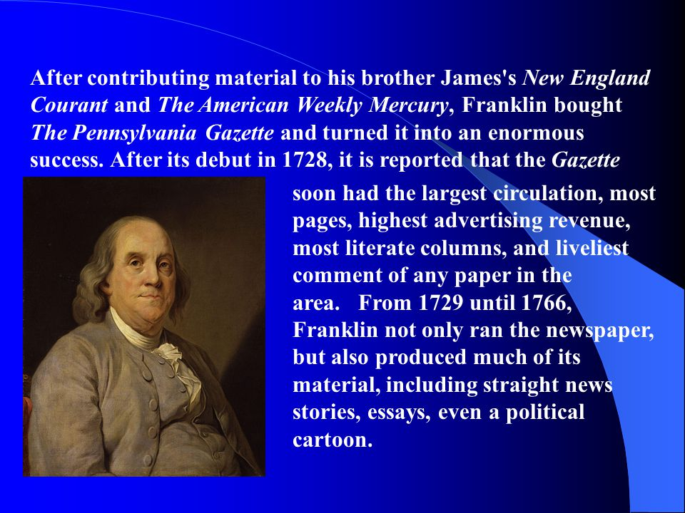 After contributing material to his brother James s New England Courant and The American Weekly Mercury, Franklin bought The Pennsylvania Gazette and turned it into an enormous success. After its debut in 1728, it is reported that the Gazette
