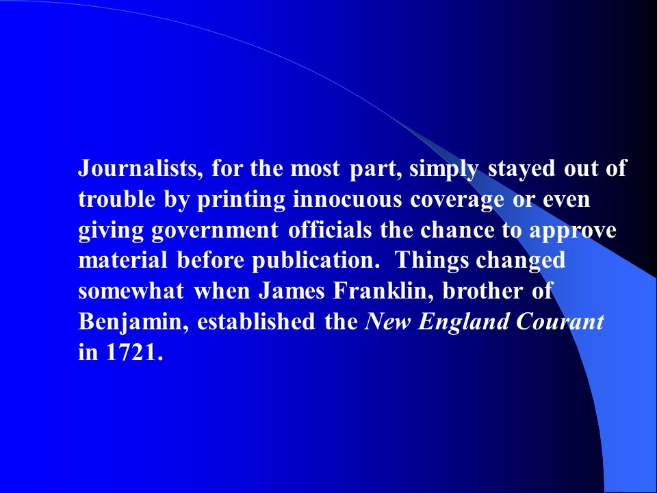Journalists, for the most part, simply stayed out of trouble by printing innocuous coverage or even giving government officials the chance to approve material before publication. Things changed somewhat when James Franklin, brother of Benjamin, established the New England Courant in 1721.