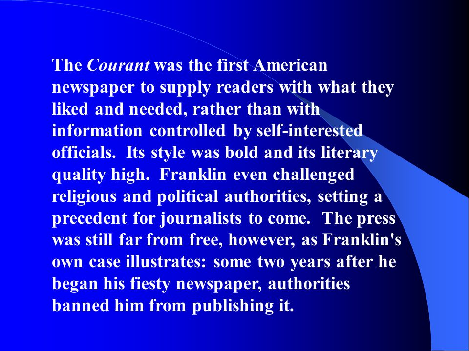 The Courant was the first American newspaper to supply readers with what they liked and needed, rather than with information controlled by self-interested officials. Its style was bold and its literary quality high. Franklin even challenged religious and political authorities, setting a precedent for journalists to come. The press was still far from free, however, as Franklin s own case illustrates: some two years after he began his fiesty newspaper, authorities banned him from publishing it.