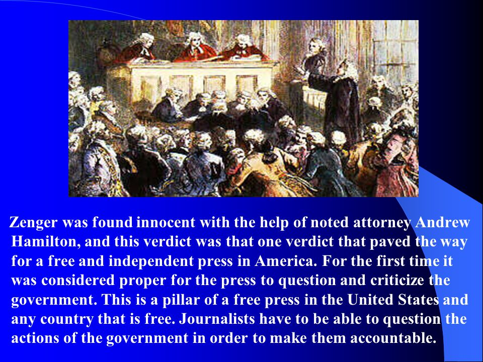 Zenger was found innocent with the help of noted attorney Andrew Hamilton, and this verdict was that one verdict that paved the way for a free and independent press in America.