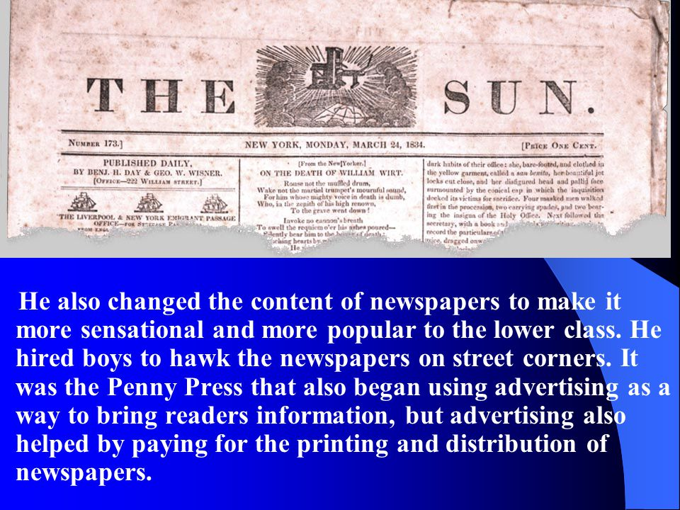 He also changed the content of newspapers to make it more sensational and more popular to the lower class.