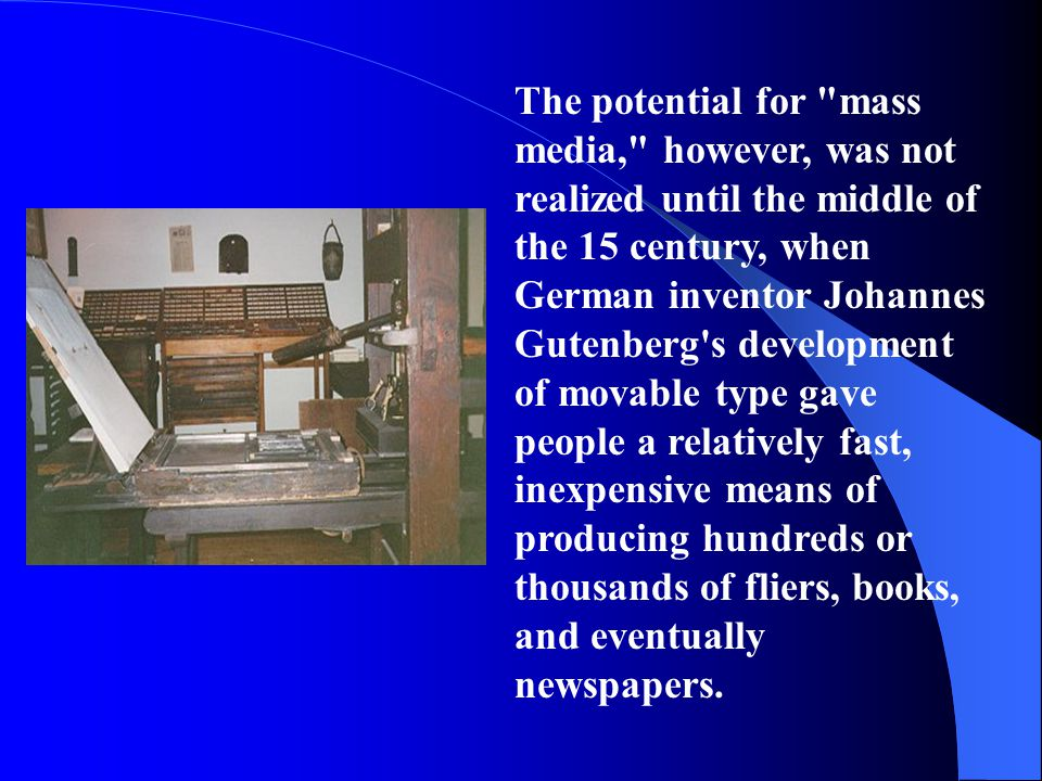 The potential for mass media, however, was not realized until the middle of the 15 century, when German inventor Johannes Gutenberg s development of movable type gave people a relatively fast, inexpensive means of producing hundreds or thousands of fliers, books, and eventually newspapers.