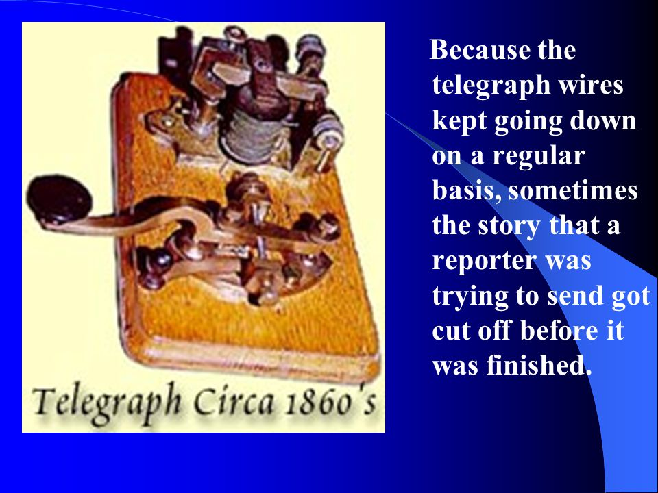 Because the telegraph wires kept going down on a regular basis, sometimes the story that a reporter was trying to send got cut off before it was finished.
