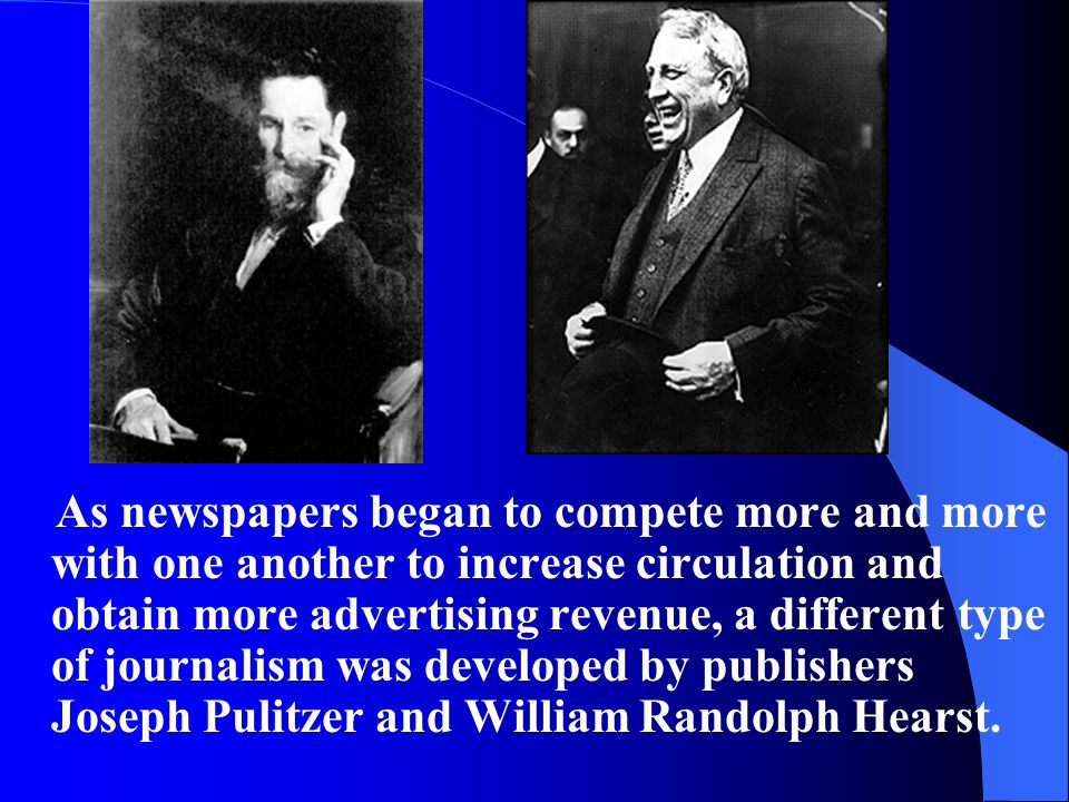 As newspapers began to compete more and more with one another to increase circulation and obtain more advertising revenue, a different type of journalism was developed by publishers Joseph Pulitzer and William Randolph Hearst.
