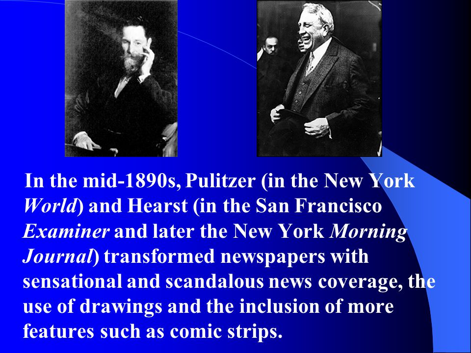 In the mid-1890s, Pulitzer (in the New York World) and Hearst (in the San Francisco Examiner and later the New York Morning Journal) transformed newspapers with sensational and scandalous news coverage, the use of drawings and the inclusion of more features such as comic strips.