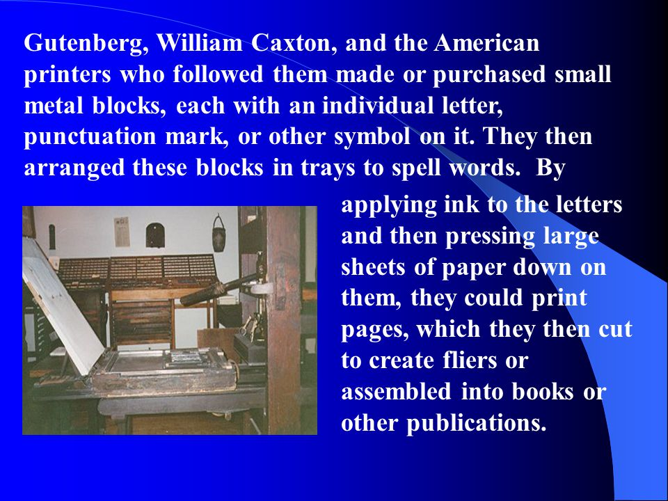 Gutenberg, William Caxton, and the American printers who followed them made or purchased small metal blocks, each with an individual letter, punctuation mark, or other symbol on it. They then arranged these blocks in trays to spell words. By