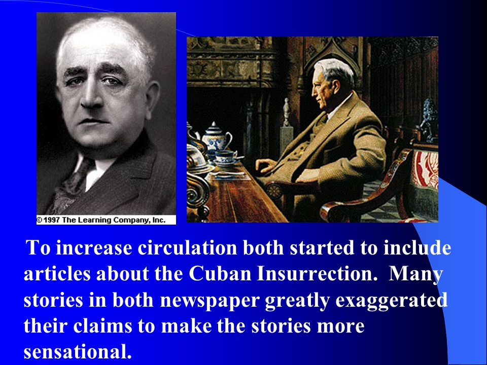 To increase circulation both started to include articles about the Cuban Insurrection. Many stories in both newspaper greatly exaggerated their claims to make the stories more sensational.