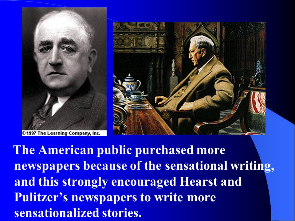 The American public purchased more newspapers because of the sensational writing, and this strongly encouraged Hearst and Pulitzer's newspapers to write more sensationalized stories.