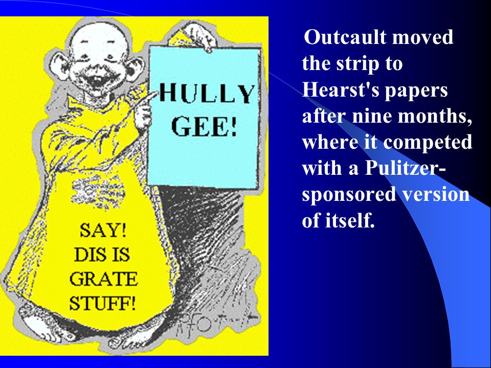 Outcault moved the strip to Hearst s papers after nine months, where it competed with a Pulitzer-sponsored version of itself.