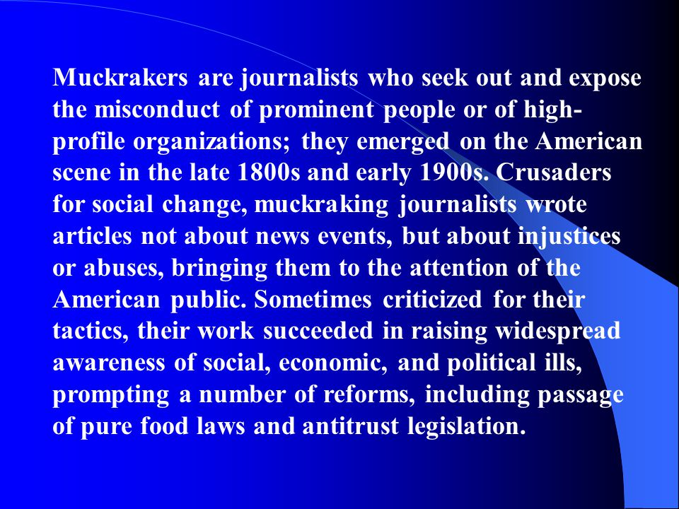 Muckrakers are journalists who seek out and expose the misconduct of prominent people or of high-profile organizations; they emerged on the American scene in the late 1800s and early 1900s.