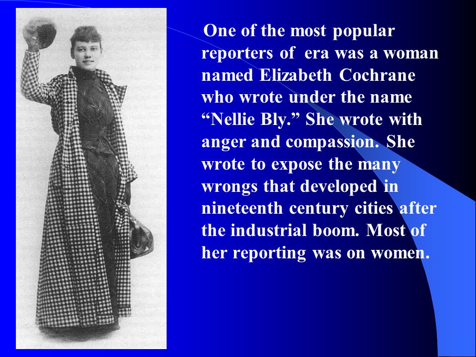 One of the most popular reporters of era was a woman named Elizabeth Cochrane who wrote under the name Nellie Bly. She wrote with anger and compassion.