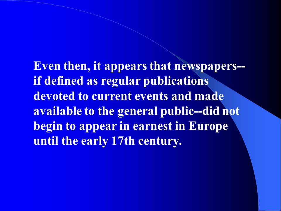 Even then, it appears that newspapers--if defined as regular publications devoted to current events and made available to the general public--did not begin to appear in earnest in Europe until the early 17th century.