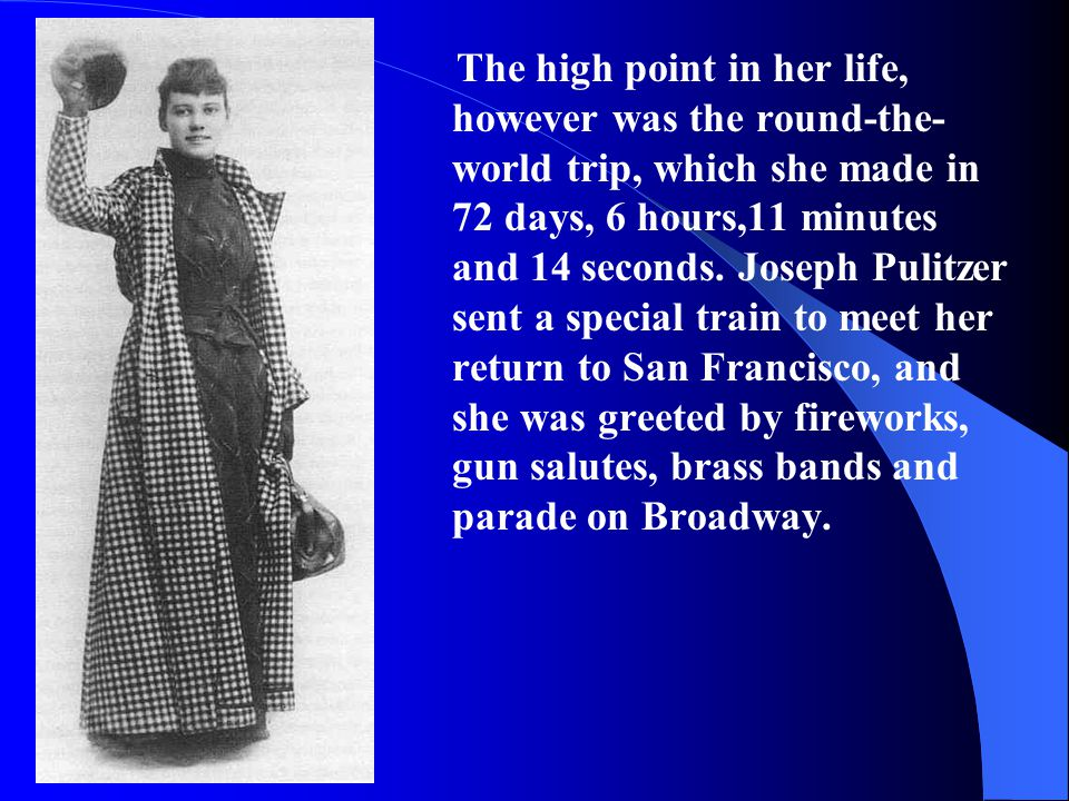 The high point in her life, however was the round-the-world trip, which she made in 72 days, 6 hours,11 minutes and 14 seconds.