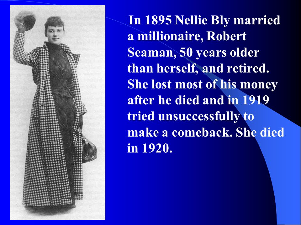 In 1895 Nellie Bly married a millionaire, Robert Seaman, 50 years older than herself, and retired.