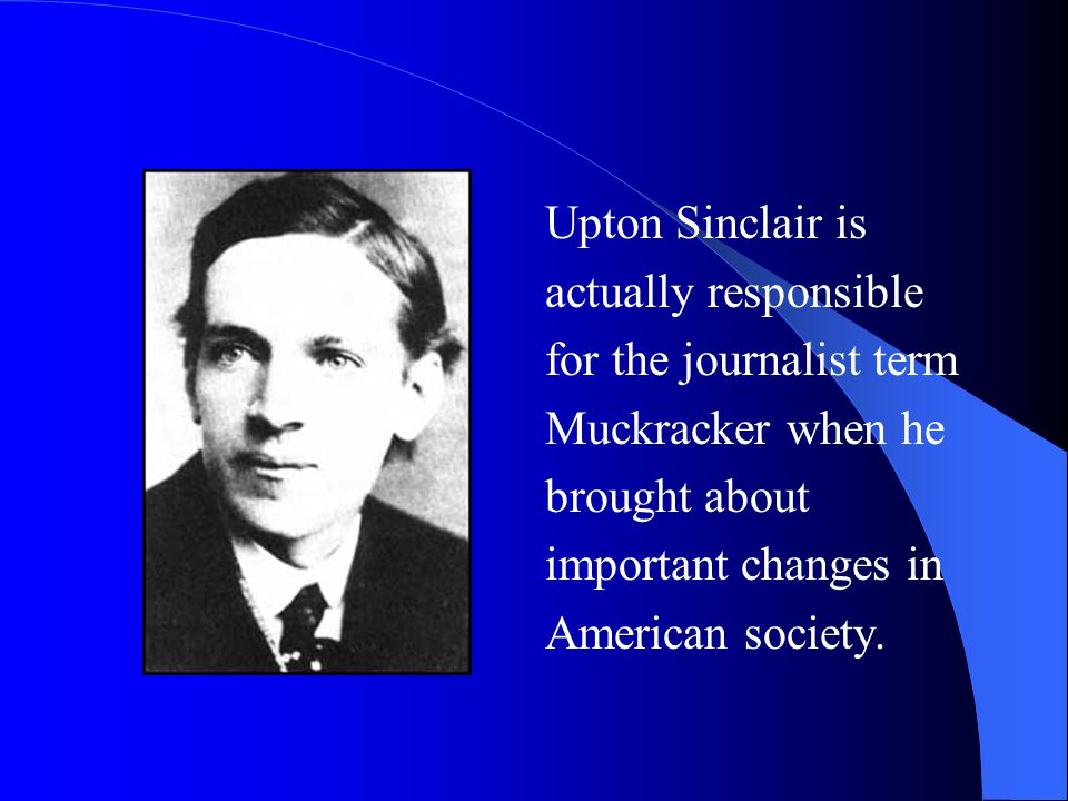 Upton Sinclair is actually responsible. for the journalist term. Muckracker when he. brought about.