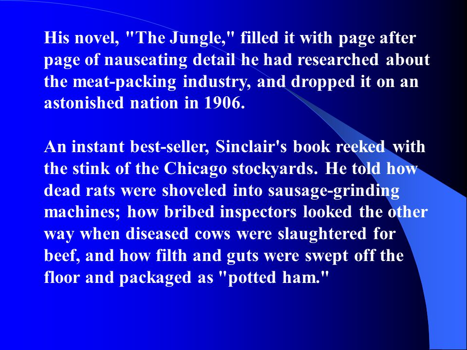 His novel, The Jungle, filled it with page after page of nauseating detail he had researched about the meat-packing industry, and dropped it on an astonished nation in 1906.